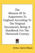 The Mission of St. Augustness to England According to the Original Documents, Being a Handbook for the Thirteenth Century - Mason, Arthur James