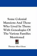 Some Colonial Mansions and Those Who Lived in Them: With Genealogies of the Various Families Mentioned - Glenn, Thomas Allen