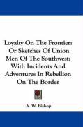 Loyalty on the Frontier: Or Sketches of Union Men of the Southwest; With Incidents and Adventures in Rebellion on the Border - Bishop, A. W.