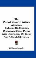 The Poetical Works of William Alexander: Including His Christiad, Dramas and Minor Poems; With Dissertations on Poetry and a Sketch of His Life - Alexander, William