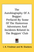 The Autobiography of a Beggar: Prefaced by Some of the Humorous Adventures and Incidents Related in the Beggars' Club - Friedman, I. K.