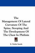 The Management of Lateral Curvature of the Spine, Stooping and the Development of the Chest in Phthisis - Smith, E. Noble