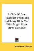 A Club of One: Passages from the Notebook of a Man Who Might Have Been Sociable - Russell, Addison P.