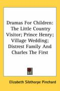 Dramas for Children: The Little Country Visitor; Prince Henry; Village Wedding; Distrest Family and Charles the First - Pinchard, Elizabeth Sibthorpe