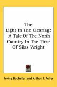 The Light in the Clearing: A Tale of the North Country in the Time of Silas Wright - Bacheller, Irving