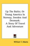Up the Baltic; Or Young America in Norway, Sweden and Denmark: A Story of Travel and Adventure - Adams, William T.