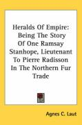Heralds of Empire: Being the Story of One Ramsay Stanhope, Lieutenant to Pierre Radisson in the Northern Fur Trade - Laut, Agnes C.