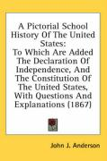 A  Pictorial School History of the United States: To Which Are Added the Declaration of Independence, and the Constitution of the United States, with - Anderson, John J.