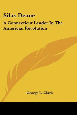 Silas Deane : A Connecticut Leader in the American Revolution - George L. Clark