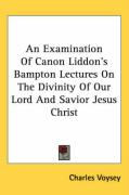An Examination of Canon Liddon's Bampton Lectures on the Divinity of Our Lord and Savior Jesus Christ - Voysey, Charles