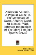 American Animals: A Popular Guide to the Mammals of North America North of Mexico, with Intimate Biographies of the More Familiar Specie - Stone, Witmer; Cram, William Everett