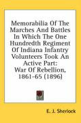 Memorabilia of the Marches and Battles in Which the One Hundredth Regiment of Indiana Infantry Volunteers Took an Active Part: War of Rebellion, 1861- - Sherlock, E. J.
