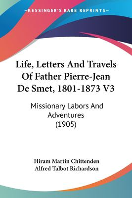 Life, Letters and Travels of Father Pierre-Jean de Smet, 1801-1873 V3 : Missionary Labors and Adventures (1905) - Hiram Martin Chittenden; Alfred Talbot Richardson
