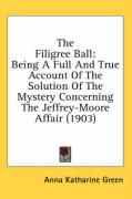 The Filigree Ball: Being a Full and True Account of the Solution of the Mystery Concerning the Jeffrey-Moore Affair (1903) - Green, Anna Katharine