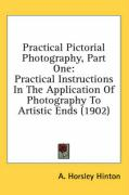 Practical Pictorial Photography, Part One: Practical Instructions in the Application of Photography to Artistic Ends (1902) - Hinton, A. Horsley