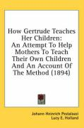 How Gertrude Teaches Her Children: An Attempt to Help Mothers to Teach Their Own Children and an Account of the Method (1894)