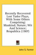 Recently Recovered Lost Tudor Plays, with Some Others Comprising: Mankind; Nature; Wit and Science; Respublica (1907)
