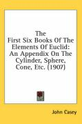 The First Six Books of the Elements of Euclid: An Appendix on the Cylinder, Sphere, Cone, Etc. (1907)