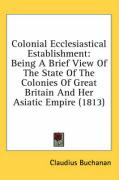 Colonial Ecclesiastical Establishment: Being a Brief View of the State of the Colonies of Great Britain and Her Asiatic Empire (1813) - Buchanan, Claudius