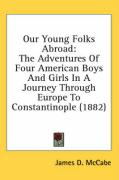 Our Young Folks Abroad: The Adventures of Four American Boys and Girls in a Journey Through Europe to Constantinople (1882) - McCabe, James D.