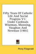 Fifty Years of Catholic Life and Social Progress V1: Under Cardinals Wiseman, Manning, Vaughan and Newman (1901) - Fitzgerald, Percy
