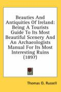Beauties and Antiquities of Ireland: Being a Tourists Guide to Its Most Beautiful Scenery and an Archaeologists Manual for Its Most Interesting Ruins