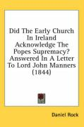 Did the Early Church in Ireland Acknowledge the Popes Supremacy? Answered in a Letter to Lord John Manners (1844) - Rock, Daniel