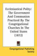 Ecclesiastical Polity: The Government and Communion Practiced by the Congregational Churches in the United States (1872) - Congregational Publishing Society, Publi