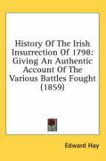 History of the Irish Insurrection of 1798: Giving an Authentic Account of the Various Battles Fought (1859) - Hay, Edward