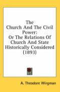 The Church and the Civil Power: Or the Relations of Church and State Historically Considered (1893) - Wirgman, A. Theodore