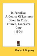 In Paradise: A Course of Lectures Given in Christ Church, Lancaster Gate (1904) - Ridgeway, Charles J.