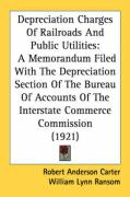Depreciation Charges of Railroads and Public Utilities: A Memorandum Filed with the Depreciation Section of the Bureau of Accounts of the Interstate C - Carter, Robert Anderson; Ransom, William Lynn