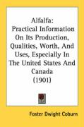Alfalfa: Practical Information on Its Production, Qualities, Worth, and Uses, Especially in the United States and Canada (1901) - Coburn, Foster Dwight