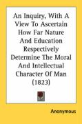 An Inquiry, with a View to Ascertain How Far Nature and Education Respectively Determine the Moral and Intellectual Character of Man (1823) - Anonymous