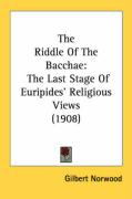The Riddle of the Bacchae: The Last Stage of Euripides' Religious Views (1908) - Norwood, Gilbert
