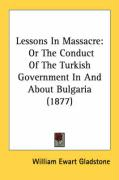 Lessons in Massacre: Or the Conduct of the Turkish Government in and about Bulgaria (1877) - Gladstone, William Ewart