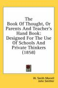 The Book of Thought, or Parents and Teacher's Hand Book: Designed for the Use of Schools and Private Thinkers (1858)