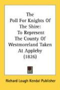 The Poll for Knights of the Shire: To Represent the County of Westmoreland Taken at Appleby (1826) - Richard Lough Kendal Publisher, Lough Ke