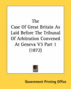 The Case of Great Britain as Laid Before the Tribunal of Arbitration Convened at Geneva V3 Part 1 (1872) - Government Printing Office, Printing Off