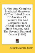 A  New and Complete Statistical Gazetteer of the United States of America V1: Founded on and Compiled from Official Federal and State Returns, and th - Fisher, Richard Swainson