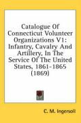 Catalogue of Connecticut Volunteer Organizations V1: Infantry, Cavalry and Artillery, in the Service of the United States, 1861-1865 (1869) - Ingersoll, C. M.