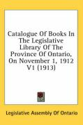 Catalogue of Books in the Legislative Library of the Province of Ontario, on November 1, 1912 V1 (1913) - Legislative Assembly of Ontario, Assembl