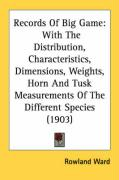Records of Big Game: With the Distribution, Characteristics, Dimensions, Weights, Horn and Tusk Measurements of the Different Species (1903