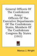 General Officers of the Confederate Army: Officers of the Executive Departments of the Confederate States, Members of the Confederate Congress by Stat - Wright, Marcus J.