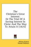 The Christian's Great Interest: Or the Trial of a Saving Interest in Christ and the Way to Attain It (1825) - Guthrie, William