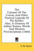 The Calumet of the Coteau and Other Poetical Legends of the Border: Also, a Glossary of Indian Names, Words and Western Provincialisms (1884)