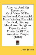 America and Her Resources: Or a View of the Agricultural, Commercial, Manufacturing, Financial, Political, Literary, Moral and Religious Capacity - Bristed, John