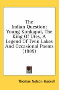 The Indian Question: Young Konkaput, the King of Utes, a Legend of Twin Lakes and Occasional Poems (1889) - Haskell, Thomas Nelson
