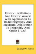 Electric Oscillations and Electric Waves: With Application to Radiotelegraphy and Incidental Application to Telephony and Optics (1920) - Pierce, George W.