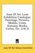 Joan of Arc Loan Exhibition Catalogue: Paintings, Pictures, Medals, Coins, Statuary, Books, Curios, Etc. (1913) - Joan of Arc Statue Committee, Of Arc Sta